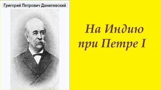 Григорий Данилевский.   На Индию при Петре 1.