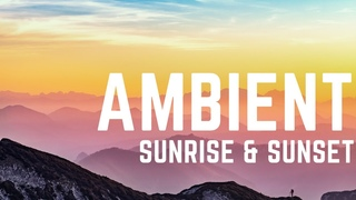 Sunset & Sunrise - Ambient Music 2021 | Background Relaxing Ambient Music for Relax, Calm and Study