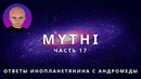 ОТВЕТЫ ПРИШЕЛЬЦА С АНДРОМЕДЫ - ЧАСТЬ 17 ИНОПЛАНЕТЯНИН МИТИ MYTHI