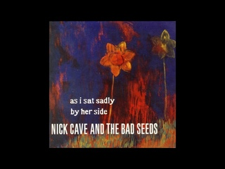 Nick Cave And The Bad Seeds – As I Sat Sadly By Her Side