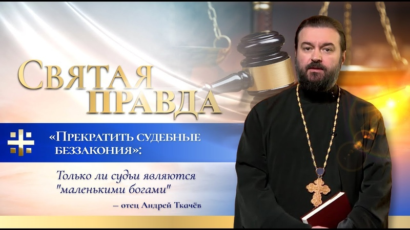 Прекратить судебные беззакония Только ли судьи являются маленькими богами отец Андрей Ткачёв
