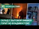 Склад с бытовой химией горит во Владивостоке ФАН ТВ