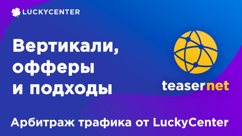 Курс по Teasernet   Вертикали, офферы и подходы   Арбитраж трафика от LuckyCenter