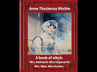 A Book of Sibyls: Mrs. Barbauld, Miss Edgeworth, Mrs. Opie, Miss Austen by Anne Isabella Thackeray