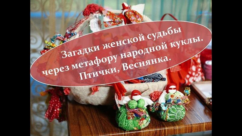 Загадки женской судьбы через метафору народной куклы. Птички, Веснянка. 16.03.2019