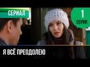 ▶️ Я всё преодолею 1 серия - Мелодрама Фильмы и сериалы - Русские мелодрамы