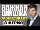 ПОТРЯСАЮЩИЙ ДЕТЕКТИВ 2017 ВАЖНАЯ ШИШКА 3 СЕРИЯ. ДЕТЕКТИВЫ РУССКИЕ 2017 НОВИНКИ HD