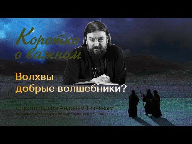 Волхвы добрые волшебники или праведные астрологи Прот Андрей Ткачев За что прославлены