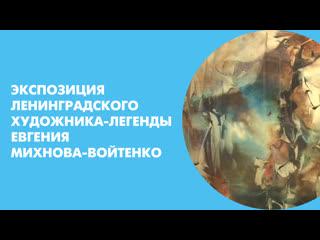 Экспозиция ленинградского художника-легенды Евгения Михнова-Войтенко
