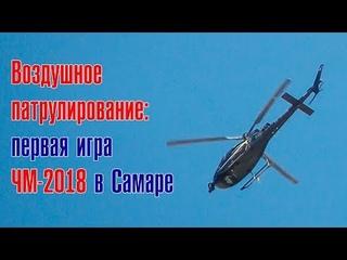Воздушное патрулирование: первая игра ЧМ-2018 в Самаре