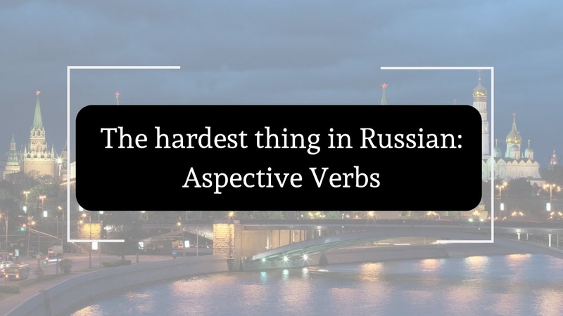 The Hardest Thing in Russian: Aspective Verbs (with advice)
