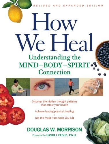 How We Heal Understanding the Mind-Body-Spirit Connection- Revised and Expanded Edition