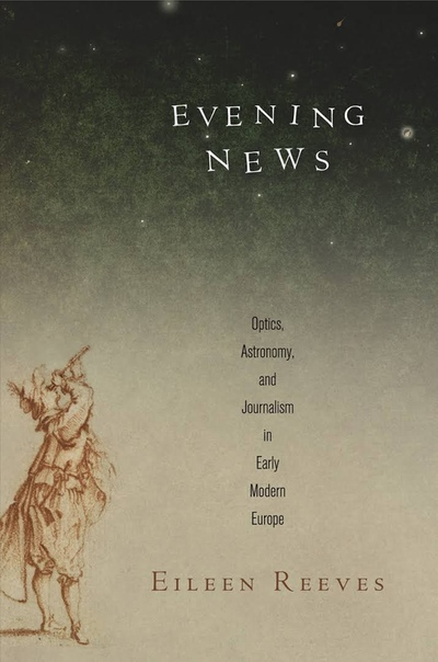 Reeves, Eileen Adair - Evening news   optics, astronomy, and journalism in early modern Europe
