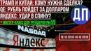 Трамп и Китай а нужна ли сделка Курс рубля пойдет за долларом Яндекс а кто предатель