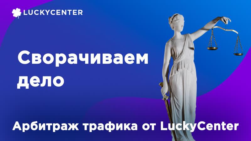 Курс по правовым основам   Сворачиваем дело   Арбитраж трафика от LuckyCenter