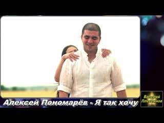 Очередная видео версия на мой авторский трек-Я так хочу в исполнении Алексея Пономарева!Приятного вам просмотра