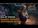 Sea Of Thieves: Поднять Паруса   Прогреваем Железо   Стрим