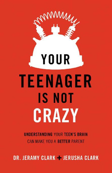 Your Teenager Is Not Crazy Understanding Your Teen's Brain Can Make You a Better Parent by Jeramy Clark, Jerusha Clark
