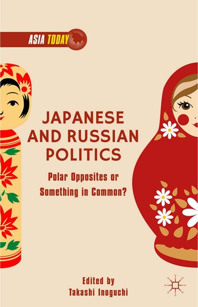 Japanese and Russian Politics Polar Opposites or Something in Common by Takashi Inoguchi