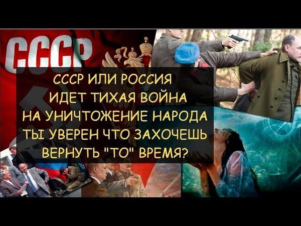 СССР или Россия Тихая война на уничтожение народа Ты уверен что захочешь вернуть ТО время