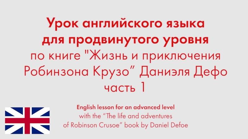 Урок английского языка для продвинутого уровня по книге Робинзона Крузо Даниэля Дефо Часть 1