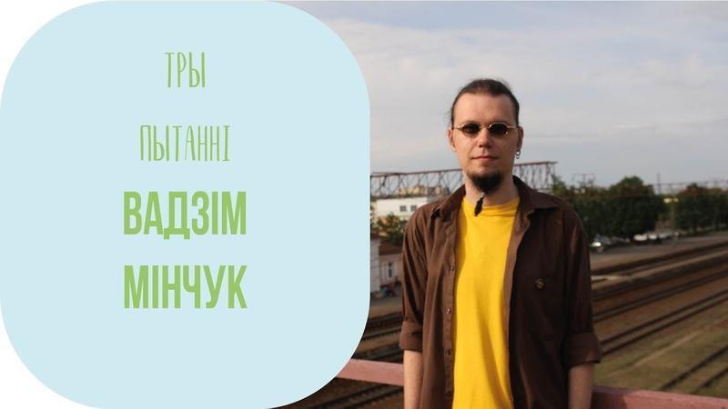 ТРЫ ПЫТАННІ. Вадзім Мінчук