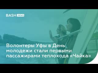 Волонтеры Уфы в День молодежи стали первыми пассажирами теплохода «Чайка»