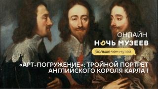 Ночь музеев – 2021: «Арт-погружение»: Тройной портрет английского короля Карла I