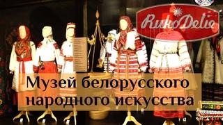 Музей белорусского народного искусства. Что умели наши бабушки и дедушки?
