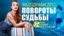 «ПОВОРОТЫ СУДЬБЫ» Русские Мелодрамы 2017 Новинки / лучшие фильмы и сериалы
