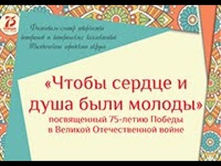 Фестиваль-смотр творчества ветеранов и ветеранских коллективов «Чтобы сердце и душа были молоды»