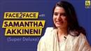 Samantha Akkineni Interview With Baradwaj Rangan | Super Deluxe | Face 2 Face