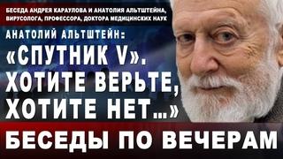 Анатолий Альтштейн, вирусолог: «Спутник V». Хотите верьте, хотите нет…»